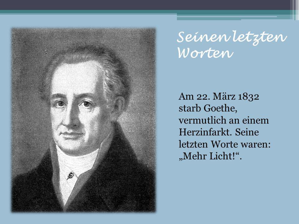 Seinen letzten WortenAm 22.März 1832 starb Goethe, vermutlich an einem Herzinfarkt.