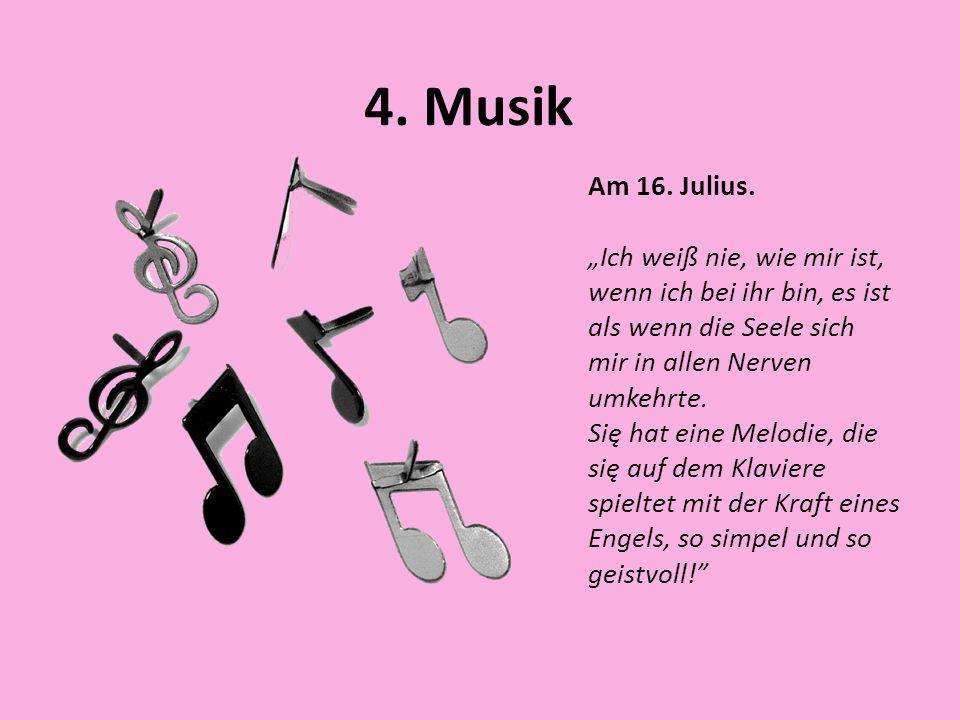 """4. MusikAm 16. Julius. """"Ich weiß nie, wie mir ist, wenn ich bei ihr bin, es ist als wenn die Seele sich mir in allen Nerven umkehrte."""