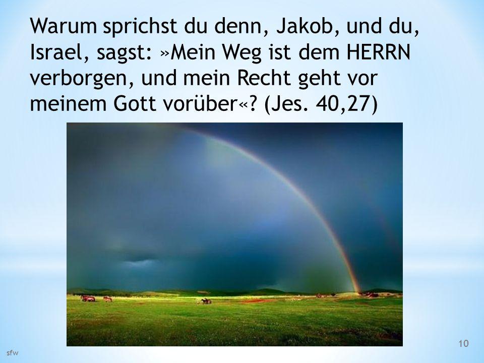 Warum sprichst du denn, Jakob, und du, Israel, sagst: »Mein Weg ist dem HERRN verborgen, und mein Recht geht vor meinem Gott vorüber« (Jes. 40,27)