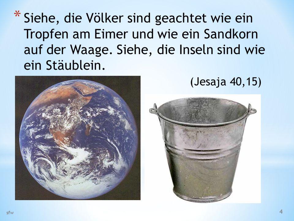 Siehe, die Völker sind geachtet wie ein Tropfen am Eimer und wie ein Sandkorn auf der Waage. Siehe, die Inseln sind wie ein Stäublein. (Jesaja 40,15)