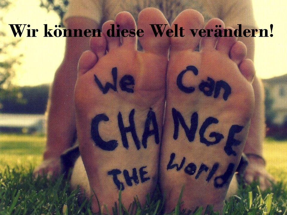 Wir können diese Welt verändern!