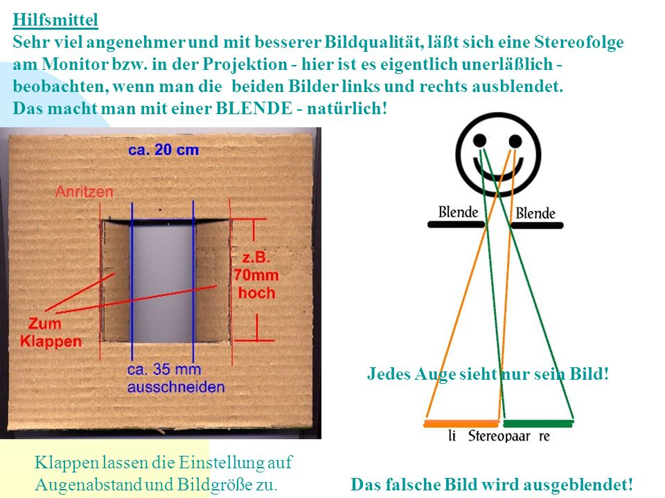Hilfsmittel Sehr viel angenehmer und mit besserer Bildqualität, läßt sich eine Stereofolge am Monitor bzw. in der Projektion - hier ist es eigentlich unerläßlich - beobachten, wenn man die beiden Bilder links und rechts ausblendet. Das macht man mit einer BLENDE - natürlich!