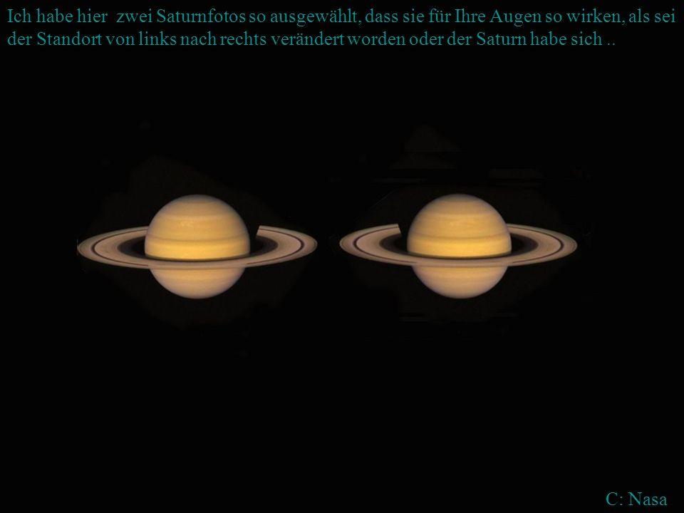 Ich habe hier zwei Saturnfotos so ausgewählt, dass sie für Ihre Augen so wirken, als sei der Standort von links nach rechts verändert worden oder der Saturn habe sich ..