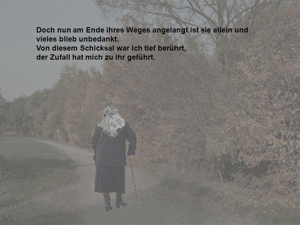 Doch nun am Ende ihres Weges angelangt ist sie allein und vieles blieb unbedankt.