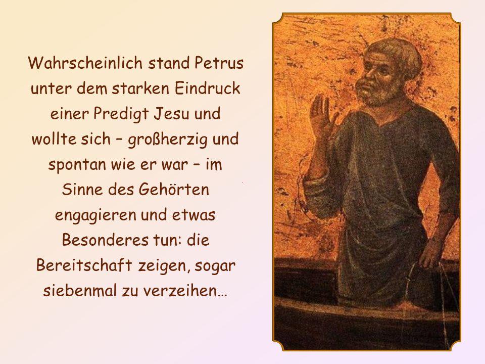Wahrscheinlich stand Petrus unter dem starken Eindruck einer Predigt Jesu und wollte sich – großherzig und spontan wie er war – im Sinne des Gehörten engagieren und etwas Besonderes tun: die Bereitschaft zeigen, sogar siebenmal zu verzeihen…
