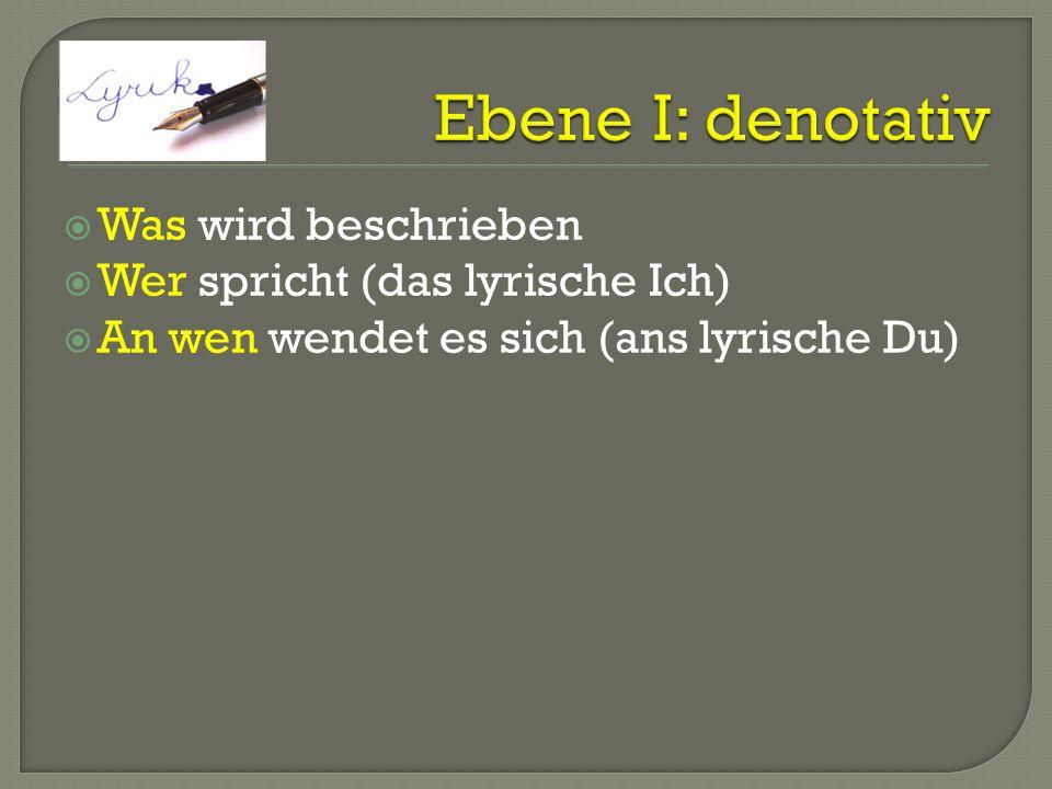 Ebene I: denotativ Was wird beschrieben Wer spricht (das lyrische Ich)