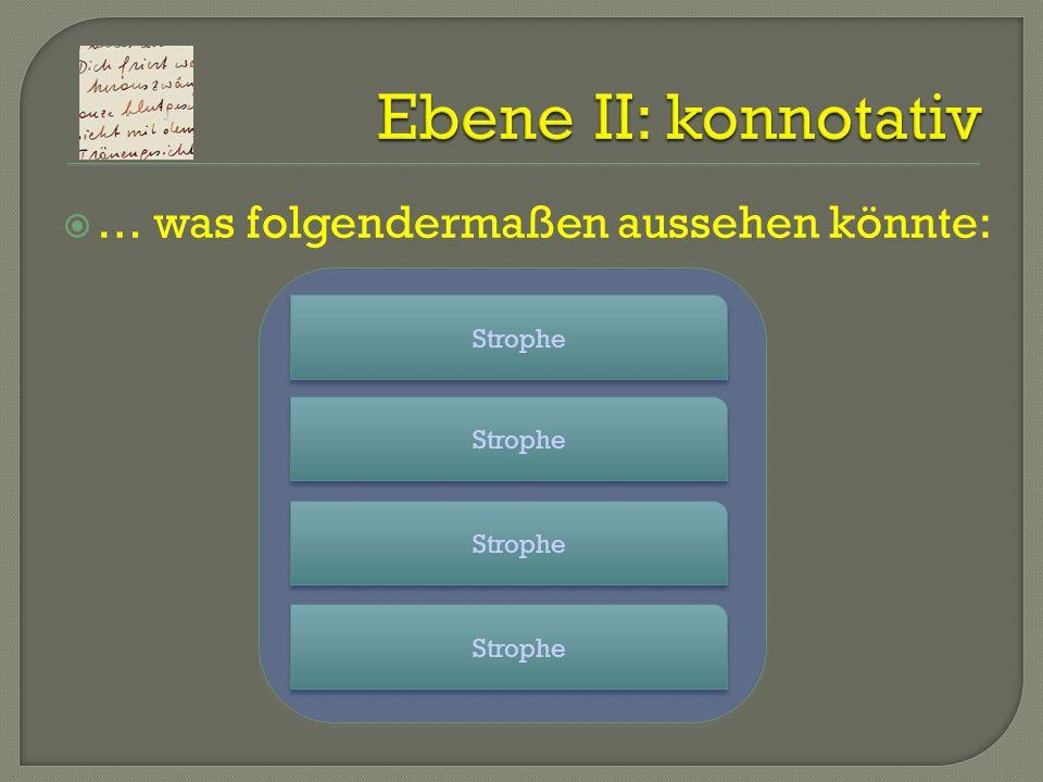 Ebene II: konnotativ … was folgendermaßen aussehen könnte: Strophe