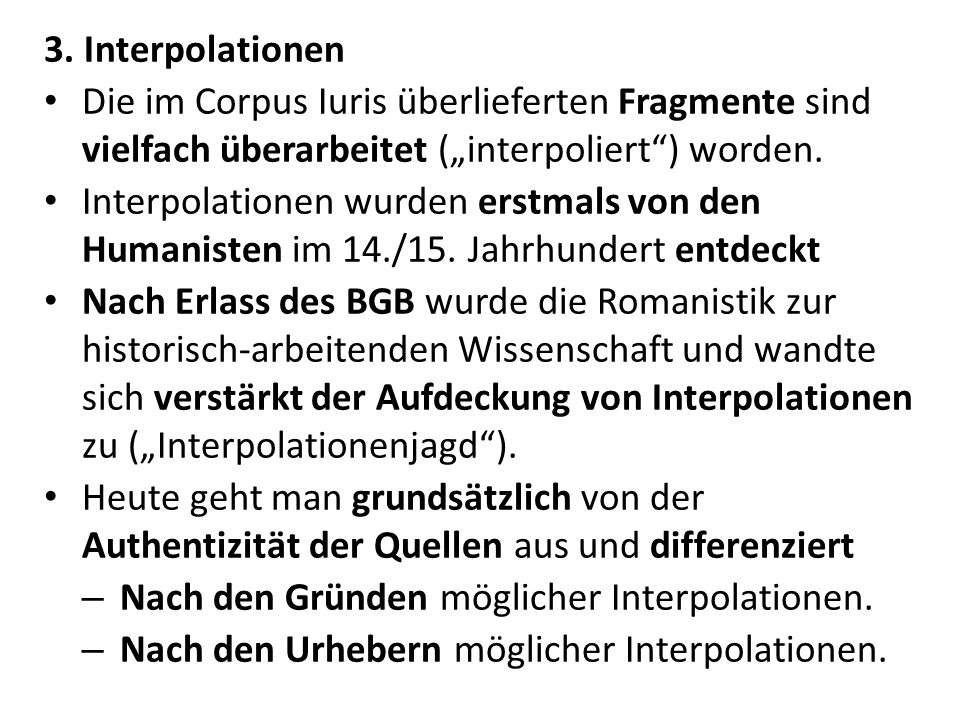 """3. Interpolationen Die im Corpus Iuris überlieferten Fragmente sind vielfach überarbeitet (""""interpoliert ) worden."""