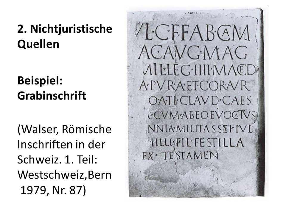 2. Nichtjuristische Quellen Beispiel: Grabinschrift (Walser, Römische Inschriften in der Schweiz.