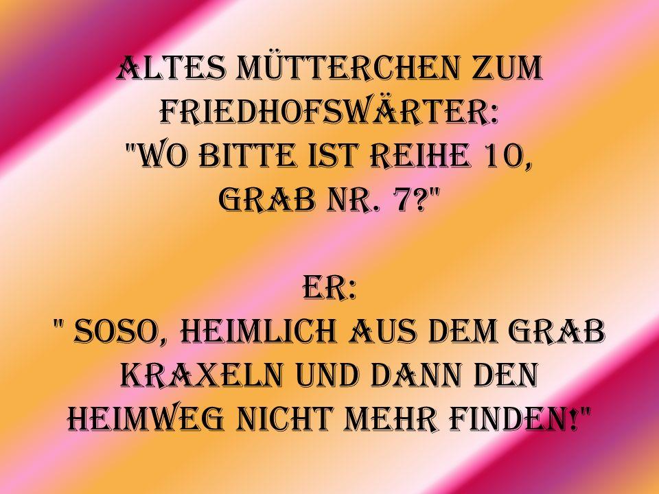 Altes Mütterchen zum Friedhofswärter: Wo bitte ist Reihe 10, Grab Nr