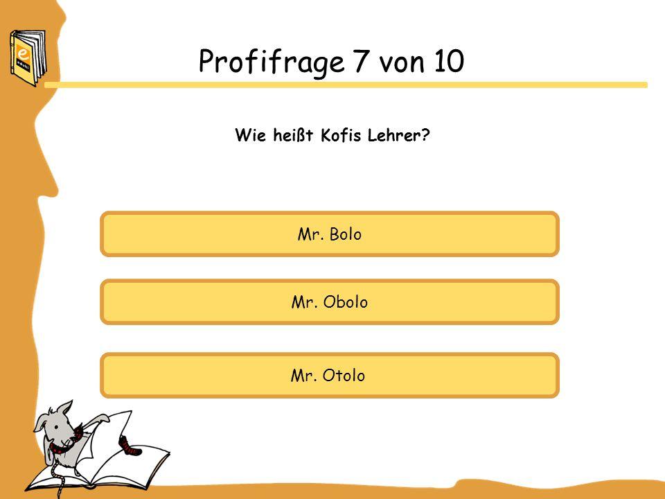 Profifrage 7 von 10 Wie heißt Kofis Lehrer Mr. Bolo Mr. Obolo
