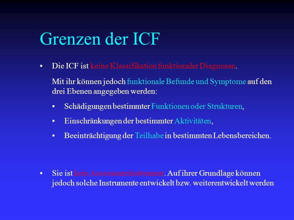 Grenzen der ICF Die ICF ist keine Klassifikation funktionaler Diagnosen. Schädigungen bestimmter Funktionen oder Strukturen,