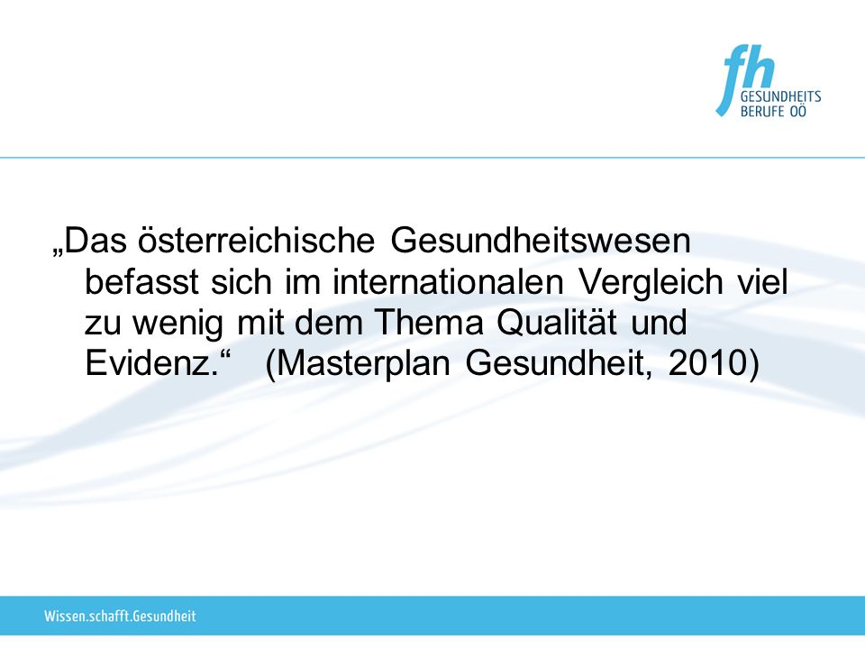 """""""Das österreichische Gesundheitswesen befasst sich im internationalen Vergleich viel zu wenig mit dem Thema Qualität und Evidenz. (Masterplan Gesundheit, 2010)"""