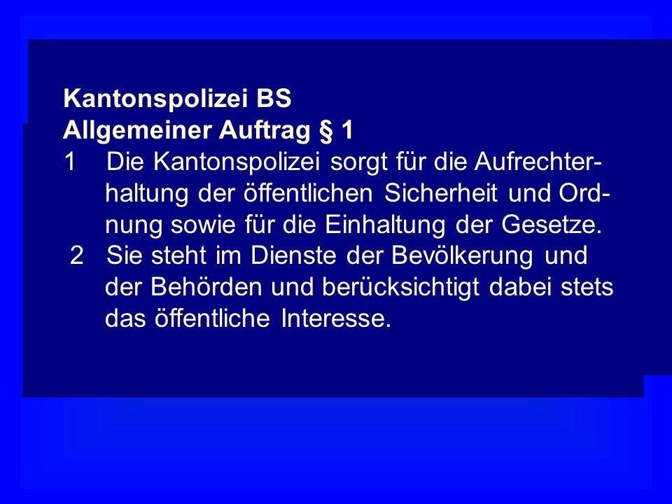 Kantonspolizei BS Allgemeiner Auftrag § 1. 1 Die Kantonspolizei sorgt für die Aufrechter- haltung der öffentlichen Sicherheit und Ord-