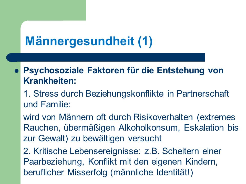 Männergesundheit (1) Psychosoziale Faktoren für die Entstehung von Krankheiten: 1. Stress durch Beziehungskonflikte in Partnerschaft und Familie: