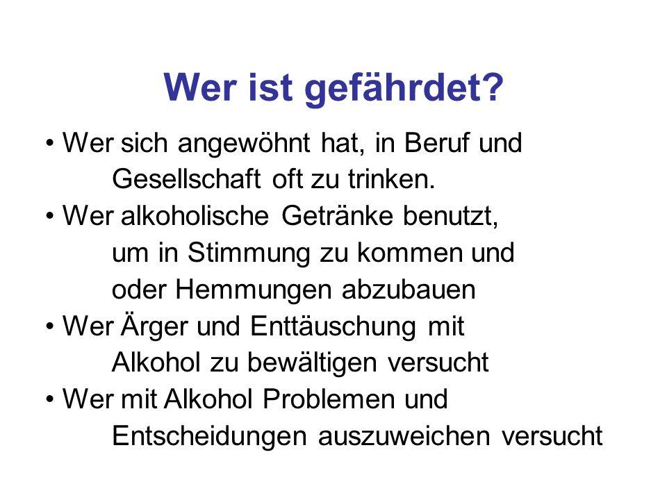 Wer ist gefährdet Wer sich angewöhnt hat, in Beruf und Gesellschaft oft zu trinken.