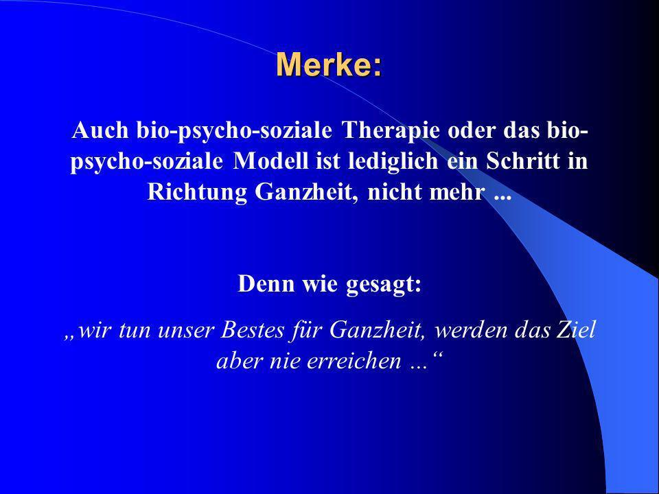Merke:Auch bio-psycho-soziale Therapie oder das bio-psycho-soziale Modell ist lediglich ein Schritt in Richtung Ganzheit, nicht mehr ...