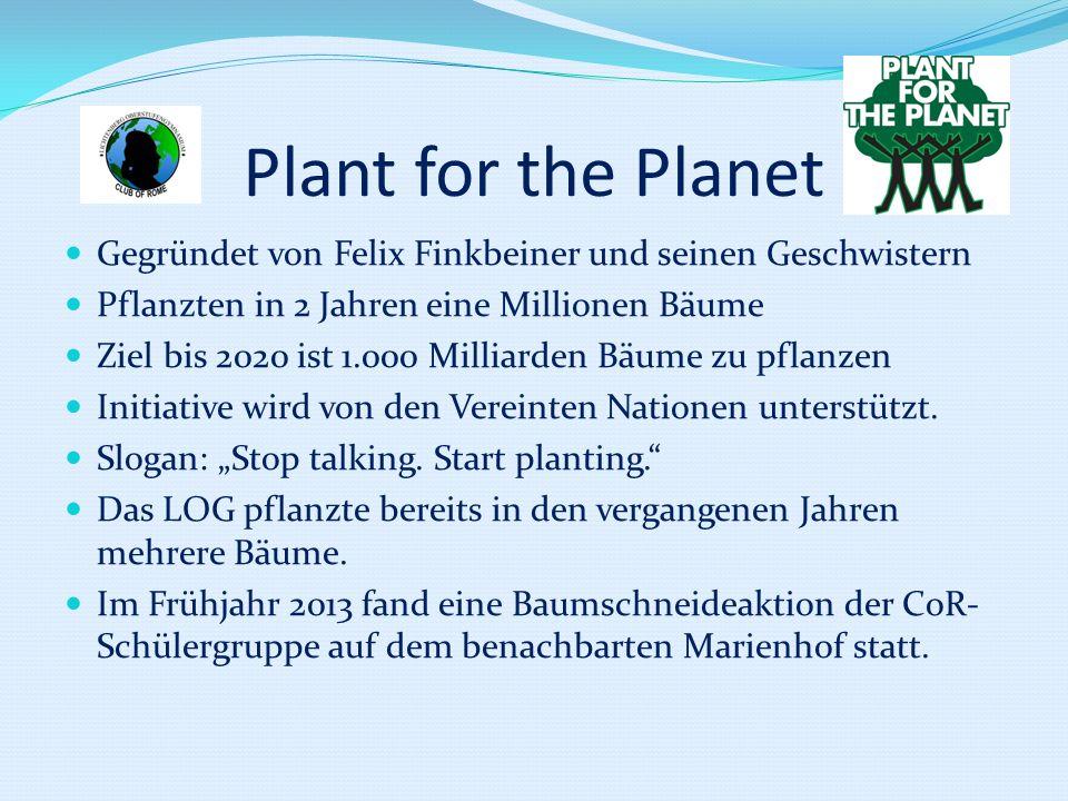 Plant for the PlanetGegründet von Felix Finkbeiner und seinen Geschwistern. Pflanzten in 2 Jahren eine Millionen Bäume.