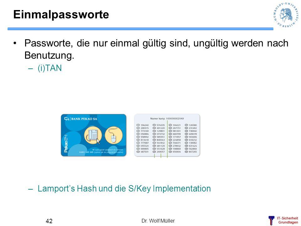 Einmalpassworte Passworte, die nur einmal gültig sind, ungültig werden nach Benutzung. (i)TAN. Lamport's Hash und die S/Key Implementation.
