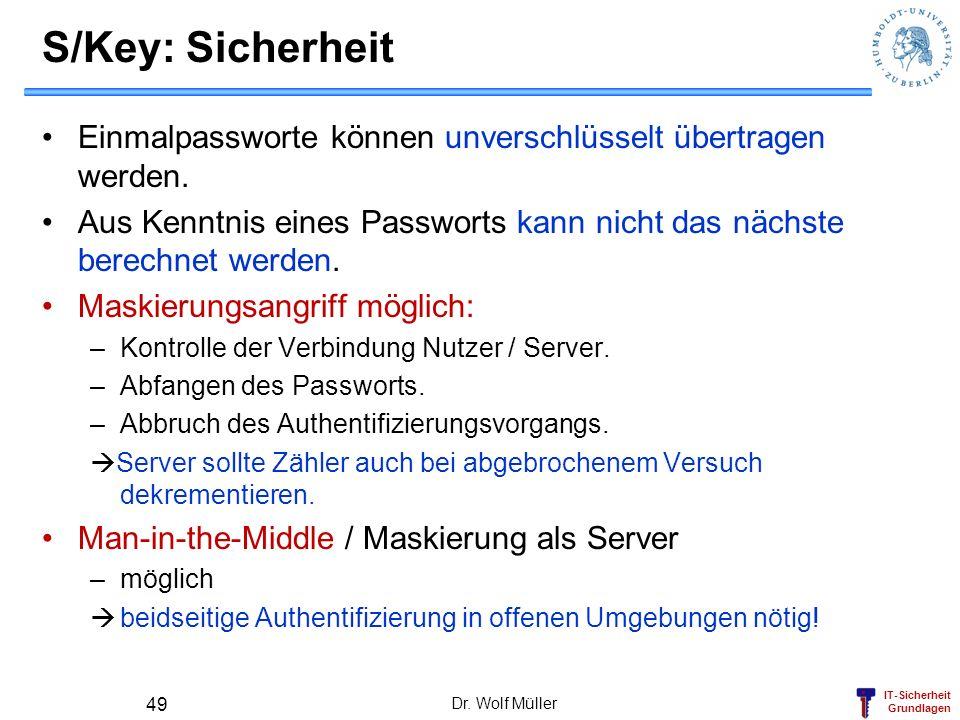 S/Key: Sicherheit Einmalpassworte können unverschlüsselt übertragen werden. Aus Kenntnis eines Passworts kann nicht das nächste berechnet werden.
