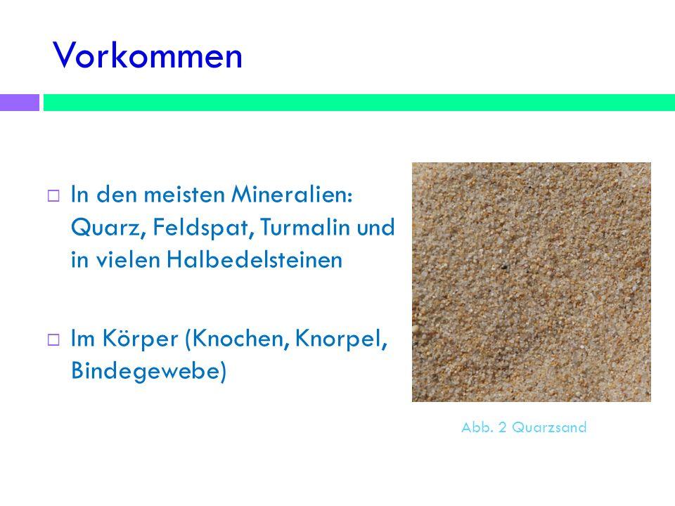 Vorkommen In den meisten Mineralien: Quarz, Feldspat, Turmalin und in vielen Halbedelsteinen. Im Körper (Knochen, Knorpel, Bindegewebe)