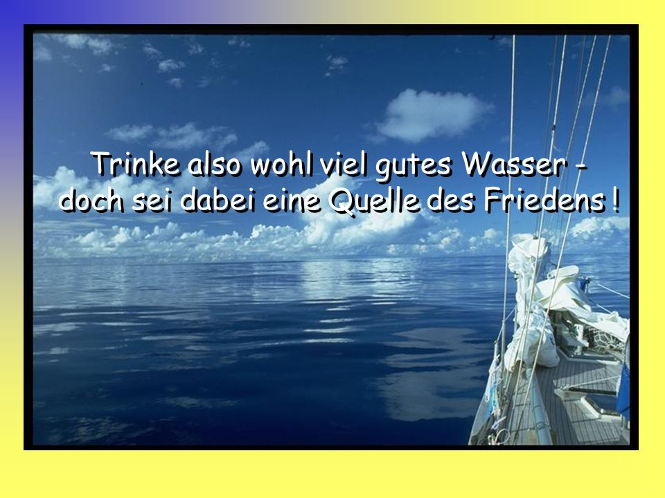 Trinke also wohl viel gutes Wasser - doch sei dabei eine Quelle des Friedens !