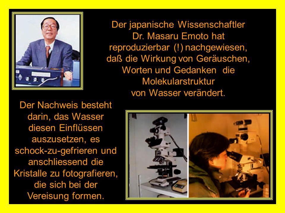 Der japanische Wissenschaftler Dr. Masaru Emoto hat reproduzierbar (