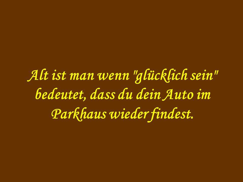 Alt ist man wenn glücklich sein bedeutet, dass du dein Auto im Parkhaus wieder findest.