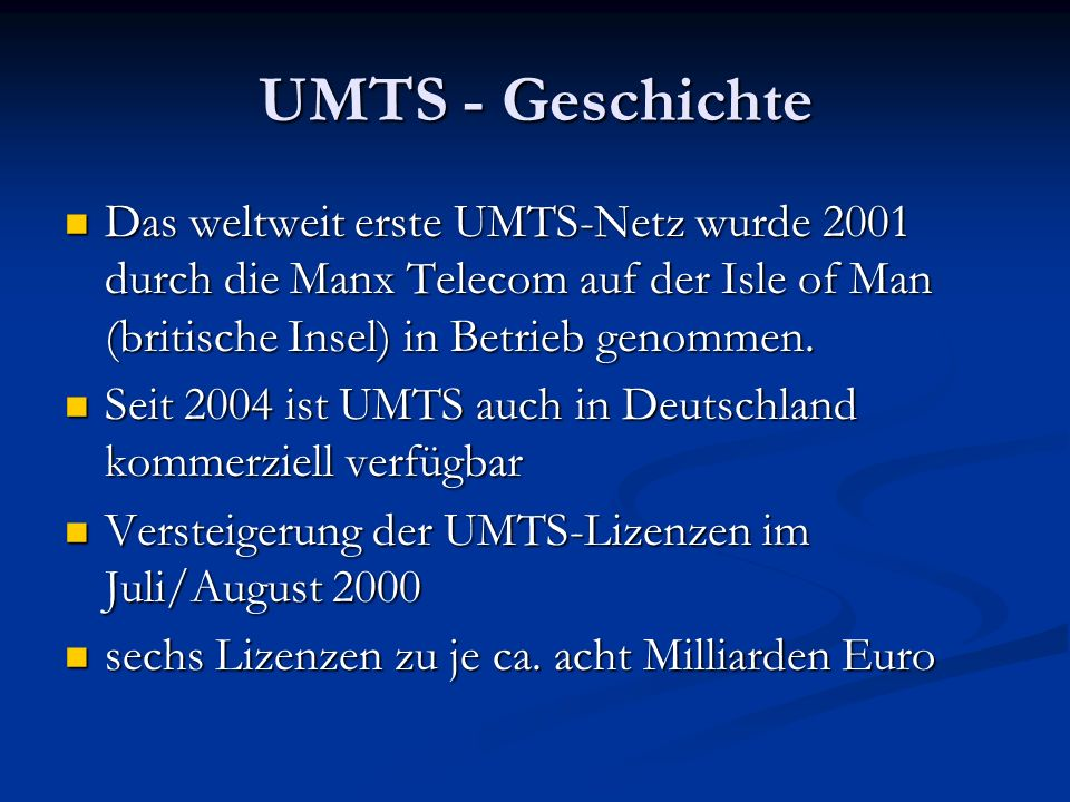 UMTS - Geschichte Das weltweit erste UMTS-Netz wurde 2001 durch die Manx Telecom auf der Isle of Man (britische Insel) in Betrieb genommen.