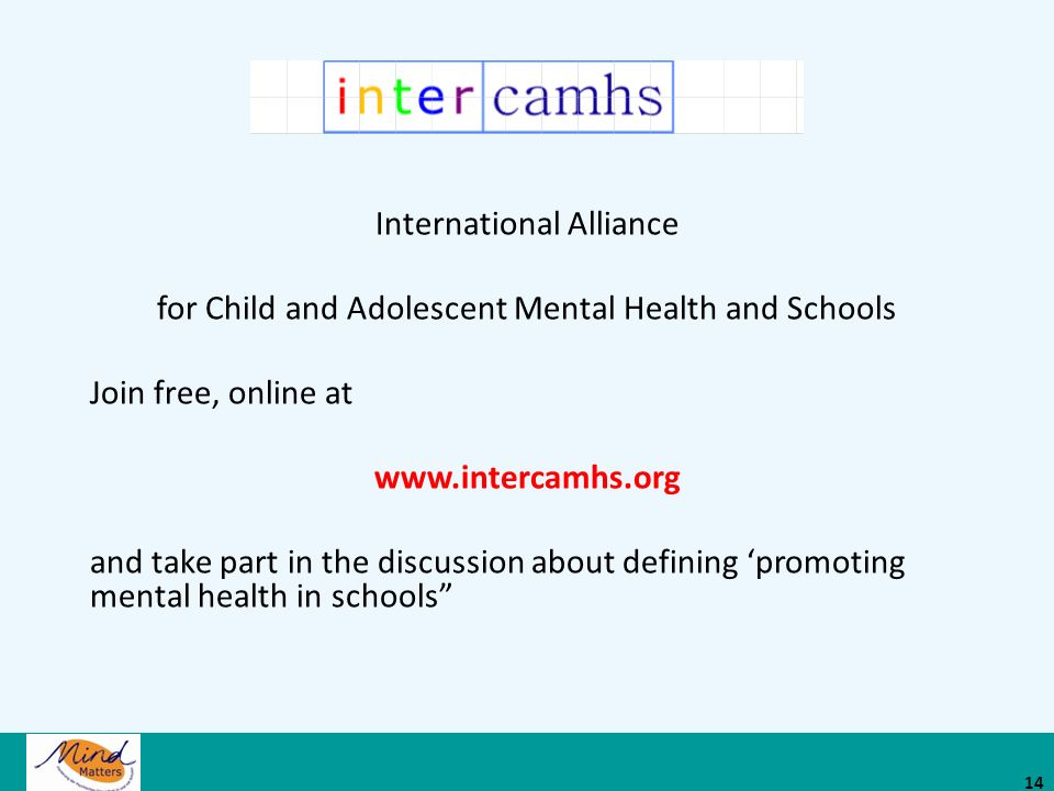International Alliance for Child and Adolescent Mental Health and Schools Join free, online at www.intercamhs.org and take part in the discussion about defining 'promoting mental health in schools