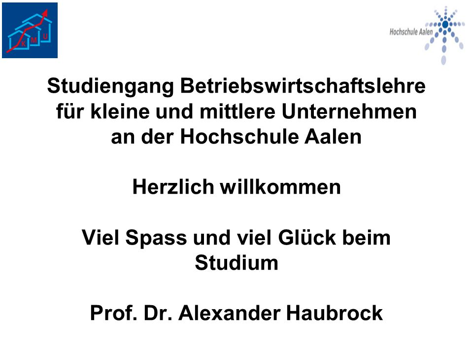 Studiengang Betriebswirtschaftslehre für kleine und mittlere Unternehmen an der Hochschule Aalen Herzlich willkommen Viel Spass und viel Glück beim Studium Prof.