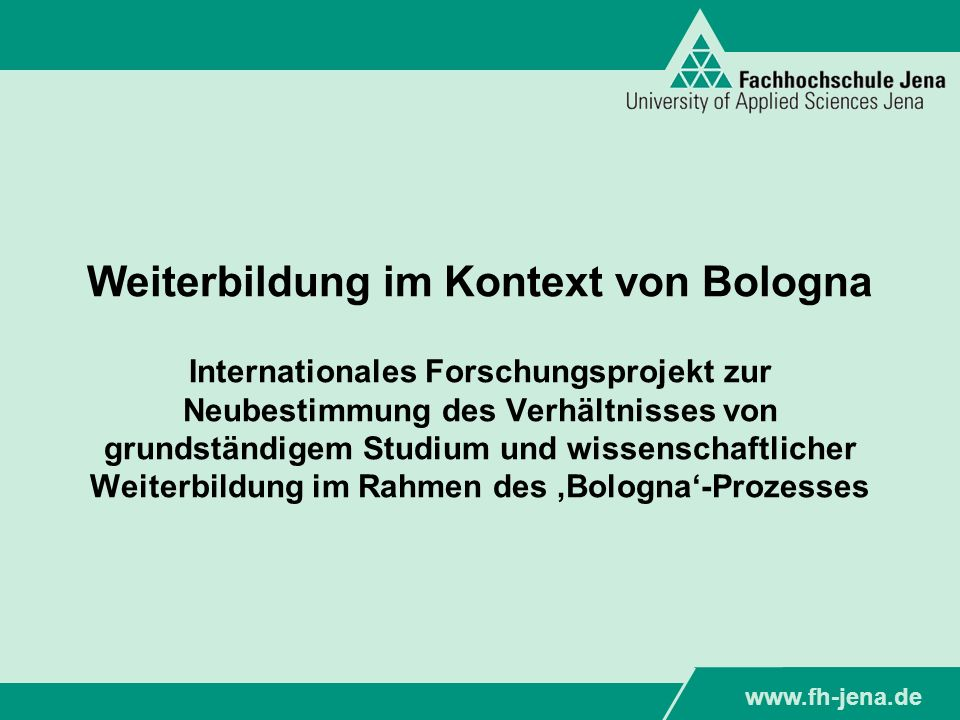 Weiterbildung im Kontext von Bologna Internationales Forschungsprojekt zur Neubestimmung des Verhältnisses von grundständigem Studium und wissenschaftlicher Weiterbildung im Rahmen des 'Bologna'-Prozesses