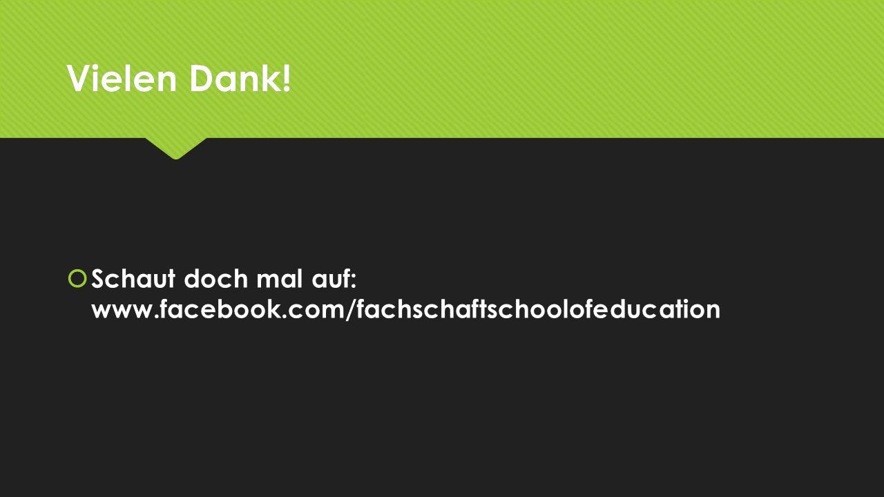 Vielen Dank! Schaut doch mal auf: www.facebook.com/fachschaftschoolofeducation