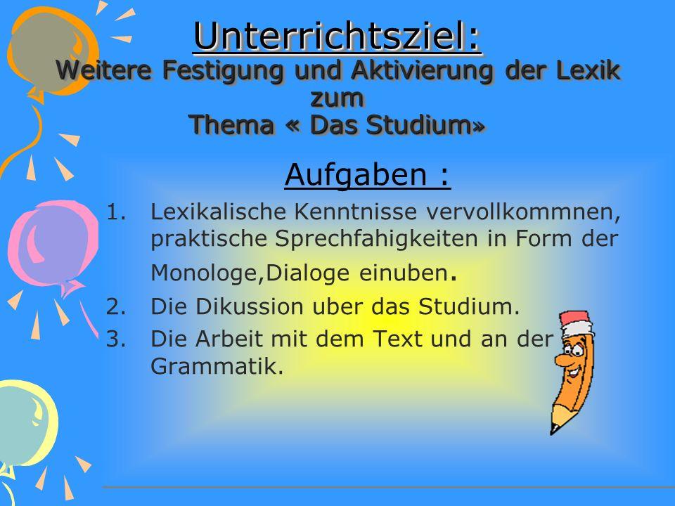 Unterrichtsziel: Weitere Festigung und Aktivierung der Lexik zum Thema « Das Studium»