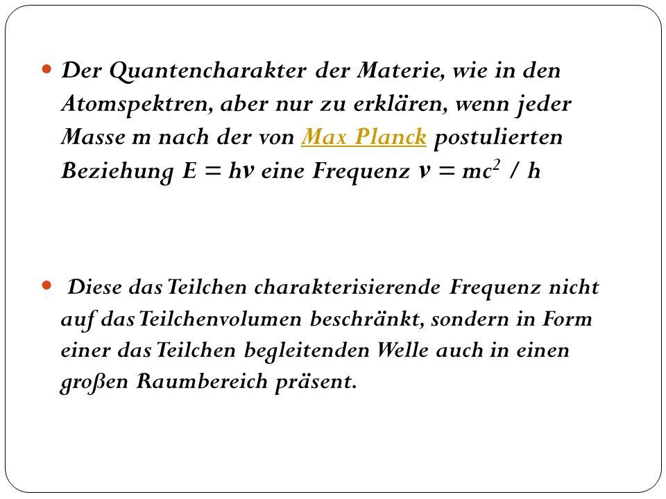 Der Quantencharakter der Materie, wie in den Atomspektren, aber nur zu erklären, wenn jeder Masse m nach der von Max Planck postulierten Beziehung E = hν eine Frequenz ν = mc2 / h