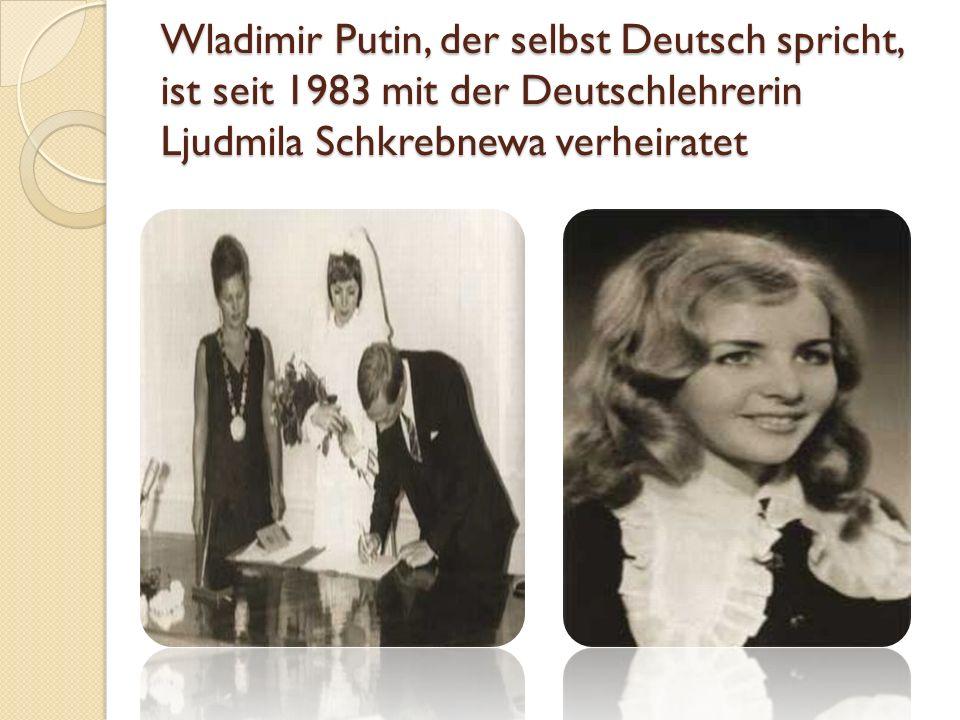 Wladimir Putin, der selbst Deutsch spricht, ist seit 1983 mit der Deutschlehrerin Ljudmila Schkrebnewa verheiratet