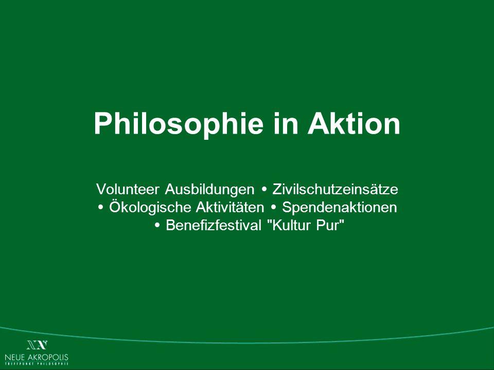 Philosophie in Aktion Volunteer Ausbildungen Ÿ Zivilschutzeinsätze Ÿ Ökologische Aktivitäten Ÿ Spendenaktionen Ÿ Benefizfestival Kultur Pur