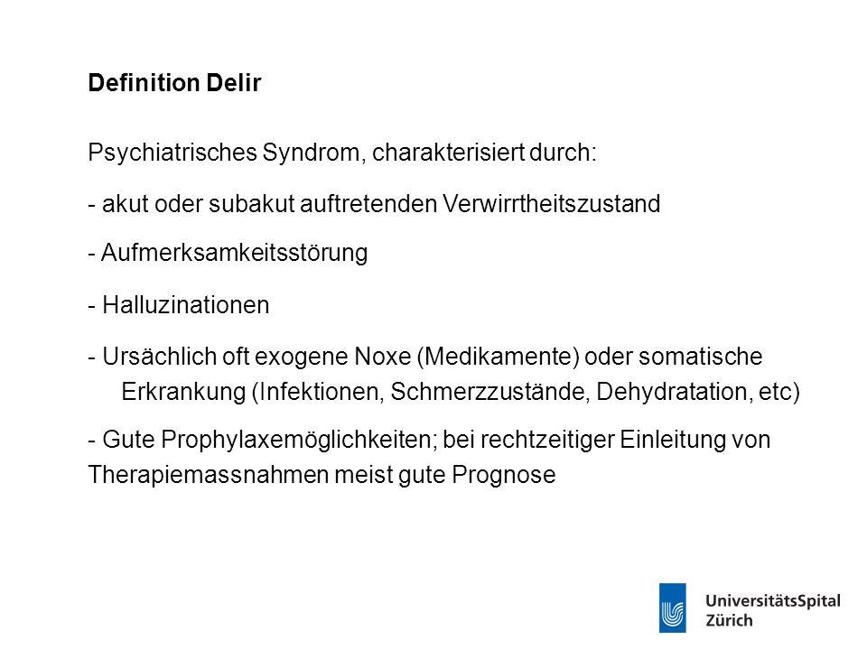 Definition Delir Psychiatrisches Syndrom, charakterisiert durch: - akut oder subakut auftretenden Verwirrtheitszustand - Aufmerksamkeitsstörung - Halluzinationen - Ursächlich oft exogene Noxe (Medikamente) oder somatische Erkrankung (Infektionen, Schmerzzustände, Dehydratation, etc) - Gute Prophylaxemöglichkeiten; bei rechtzeitiger Einleitung von Therapiemassnahmen meist gute Prognose
