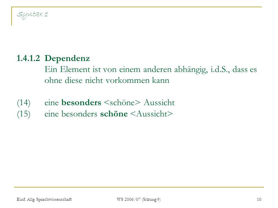 Syntax 1 1.4.1.2 Dependenz Ein Element ist von einem anderen abhängig, i.d.S., dass es ohne diese nicht vorkommen kann (14) eine besonders <schöne> Aussicht (15) eine besonders schöne <Aussicht>