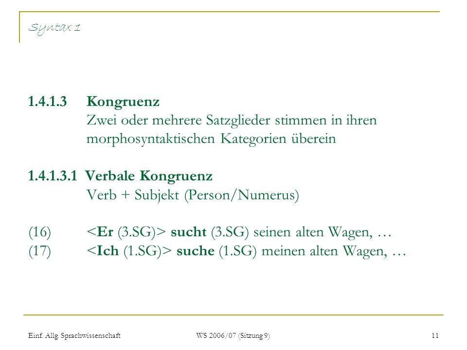 Syntax 1 1.4.1.3 Kongruenz Zwei oder mehrere Satzglieder stimmen in ihren morphosyntaktischen Kategorien überein 1.4.1.3.1 Verbale Kongruenz Verb + Subjekt (Person/Numerus) (16) <Er (3.SG)> sucht (3.SG) seinen alten Wagen, … (17) <Ich (1.SG)> suche (1.SG) meinen alten Wagen, …