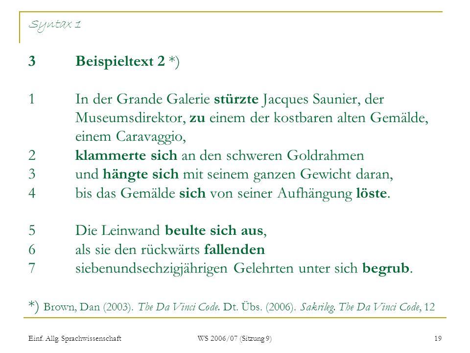 Syntax 1 3 Beispieltext 2 *) 1 In der Grande Galerie stürzte Jacques Saunier, der Museumsdirektor, zu einem der kostbaren alten Gemälde, einem Caravaggio, 2 klammerte sich an den schweren Goldrahmen 3 und hängte sich mit seinem ganzen Gewicht daran, 4 bis das Gemälde sich von seiner Aufhängung löste. 5 Die Leinwand beulte sich aus, 6 als sie den rückwärts fallenden 7 siebenundsechzigjährigen Gelehrten unter sich begrub. *) Brown, Dan (2003). The Da Vinci Code. Dt. Übs. (2006). Sakrileg. The Da Vinci Code, 12 k