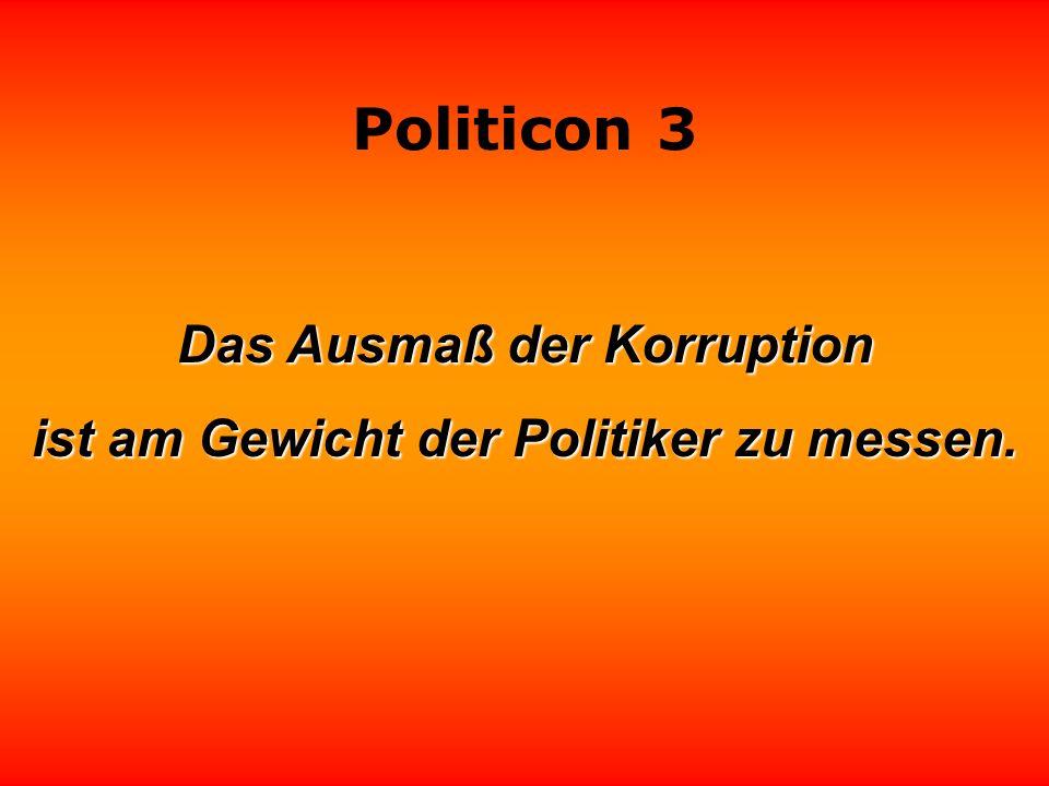 Das Ausmaß der Korruption ist am Gewicht der Politiker zu messen.