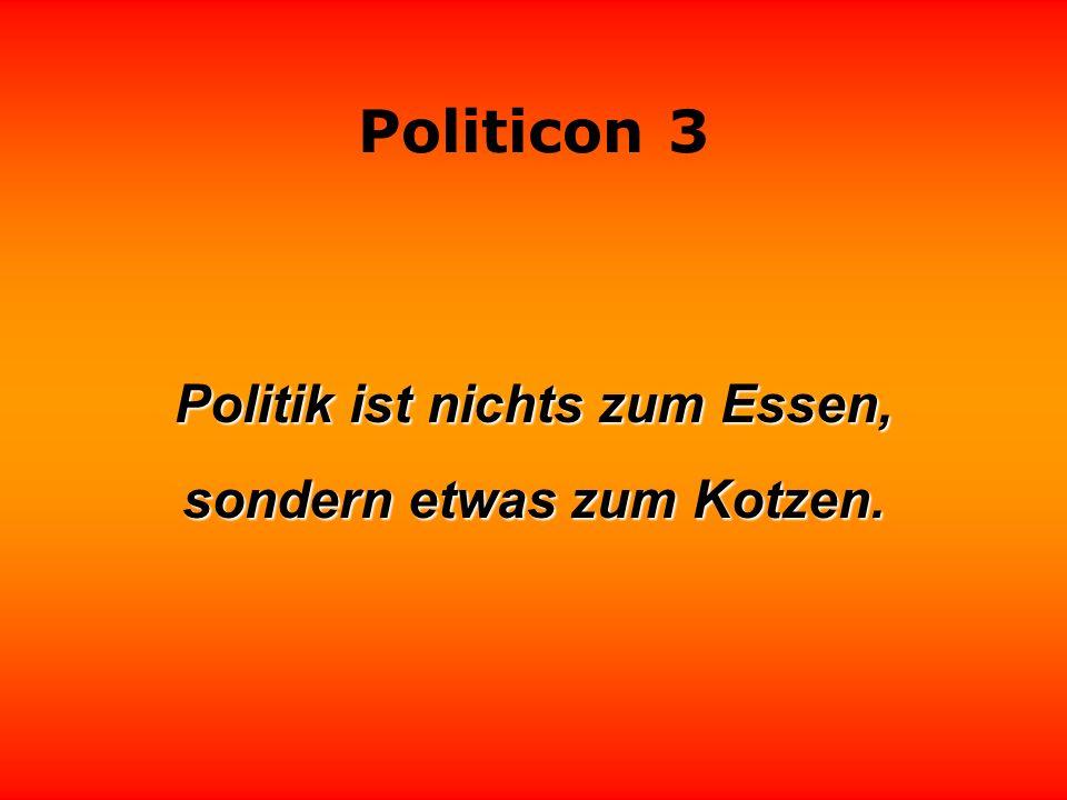 Politik ist nichts zum Essen, sondern etwas zum Kotzen.