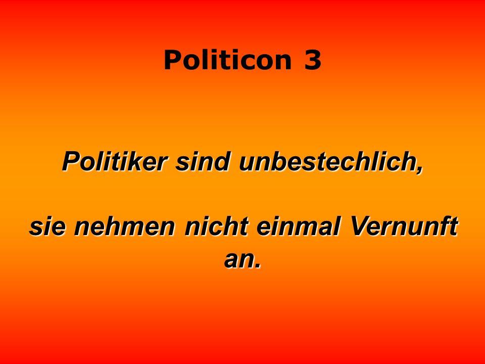 Politiker sind unbestechlich, sie nehmen nicht einmal Vernunft an.