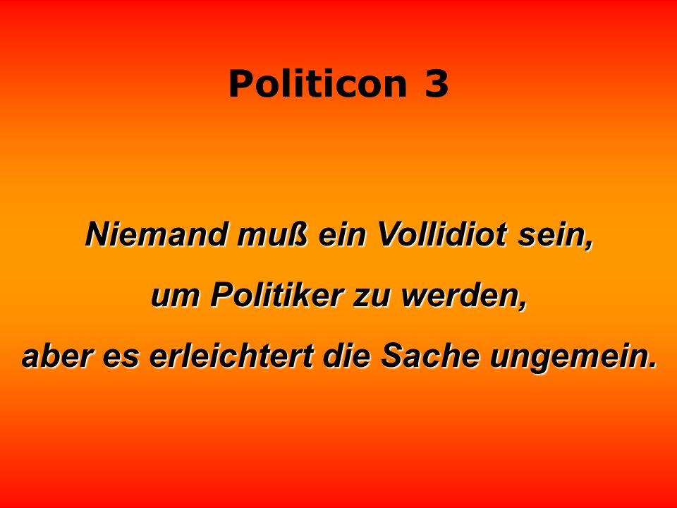 Niemand muß ein Vollidiot sein, um Politiker zu werden,