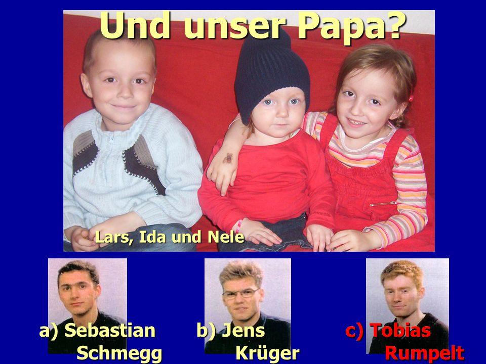 Und unser Papa a) Sebastian Schmegg b) Jens Krüger c) Tobias Rumpelt