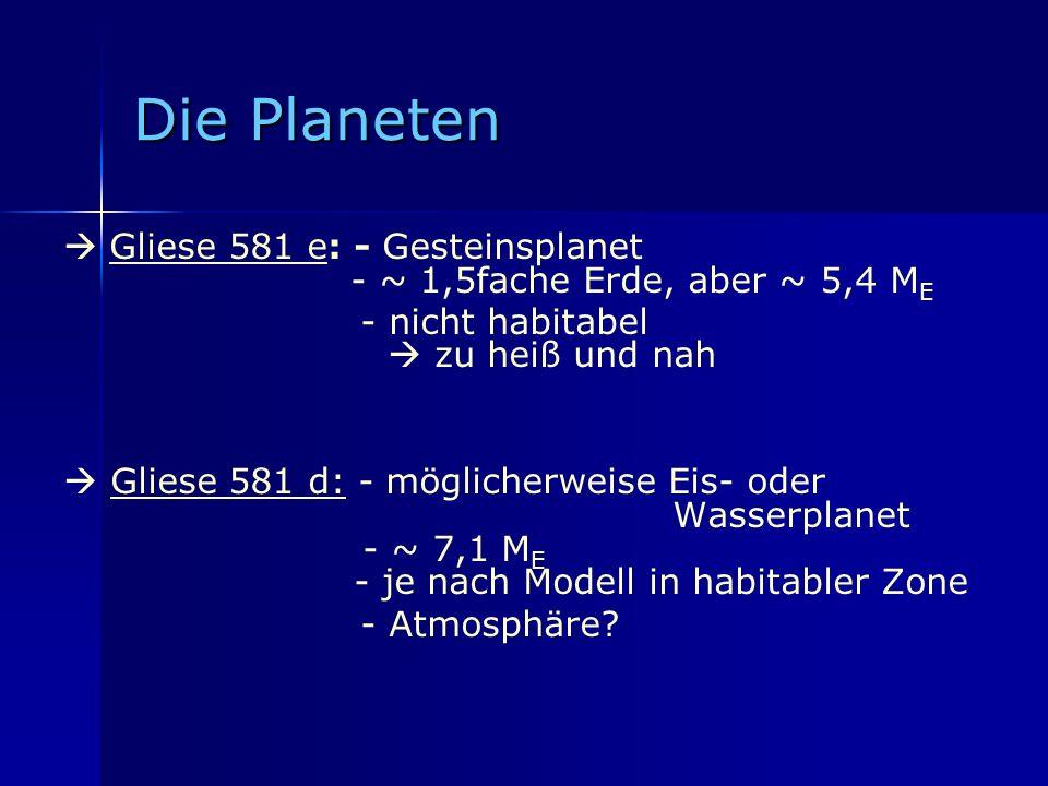 Die Planeten  Gliese 581 e: - Gesteinsplanet - ~ 1,5fache Erde, aber ~ 5,4 ME.