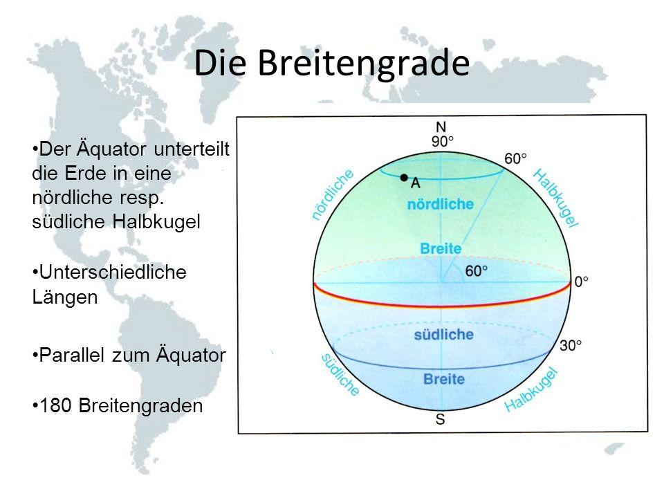 Die Breitengrade Der Äquator unterteilt die Erde in eine nördliche resp. südliche Halbkugel. Unterschiedliche Längen.
