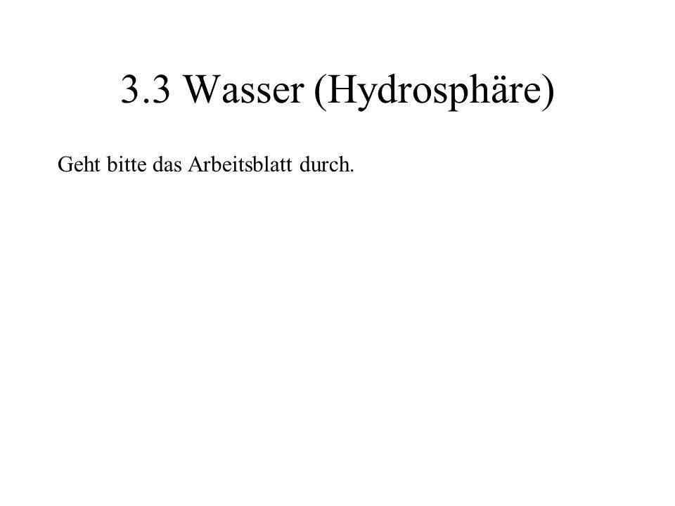 3.3 Wasser (Hydrosphäre) Geht bitte das Arbeitsblatt durch.