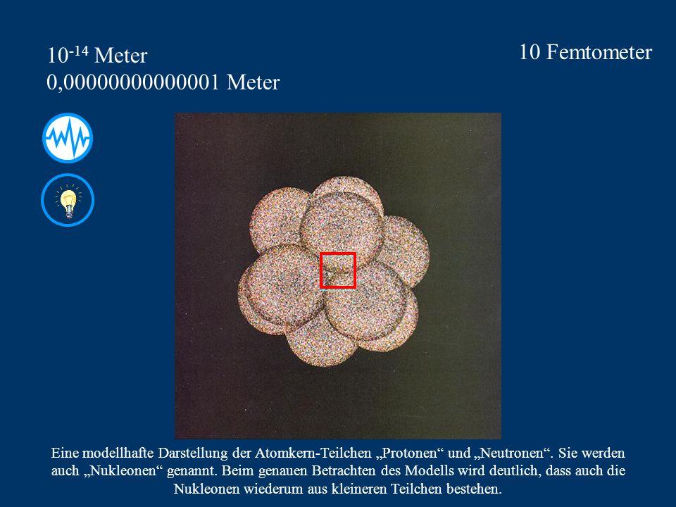 10 Femtometer 10-14 Meter 0,00000000000001 Meter